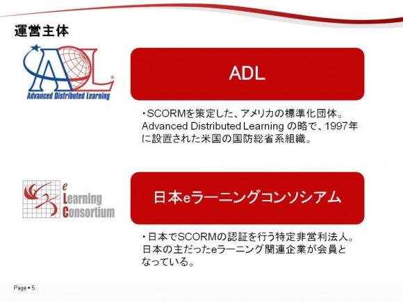 ▲SCORMの運営主体についてご説明します。 SCORMを策定したのはADL。 1997年に設置された米国の国防総省系組織の名称です。 企業や団体として法人格を有している組織ではなく、あくまで国防総省の内部にある組織として、eラーニング規格の標準化を進めています。 日本では、日本eラーニングコンソシアムがSCORMの認証を行っています。